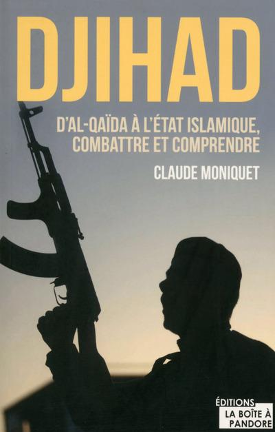 DJIHAD : D'AL-QAIDA A L'ETAT ISLAMIQUE, COMBATTRE ET COMPRENDRE