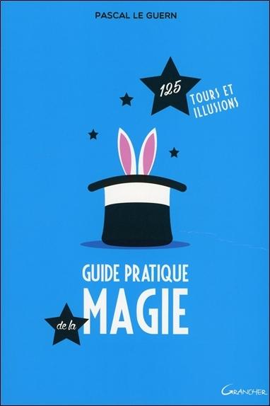 GUIDE PRATIQUE DE LA MAGIE - 125 TOURS ET ILLUSIONS