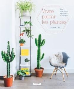 VIVRE PARMI LES PLANTES - TOUT POUR CREER SON JARDIN D'INTERIEUR