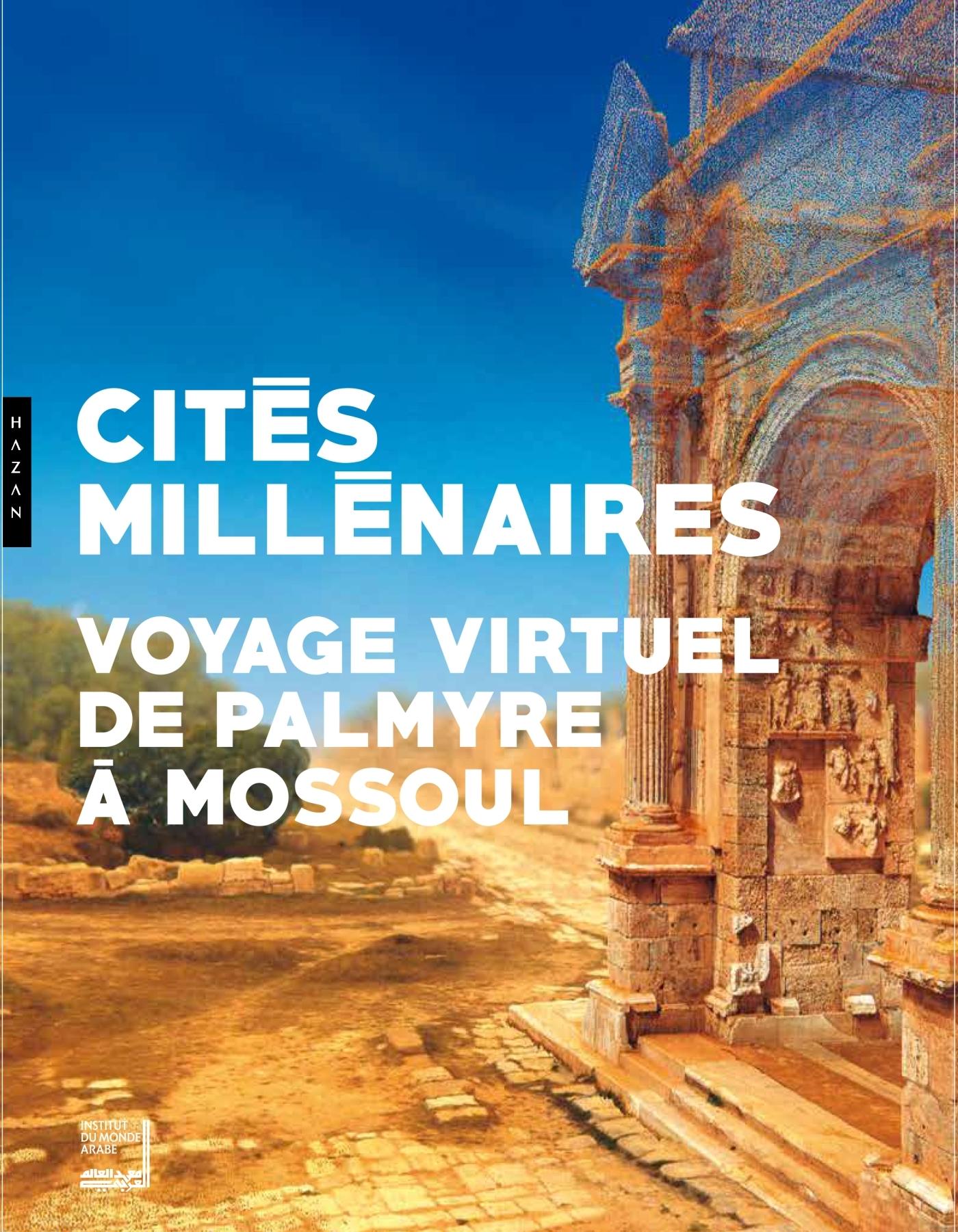 CITES MILLENAIRES. VOYAGE VIRTUEL DE PALMYRE A MOSSOUL