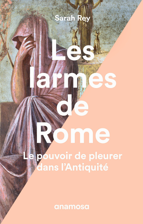 Les larmes de Rome, LE POUVOIR DE PLEURER DANS L'ANTIQUITÉ
