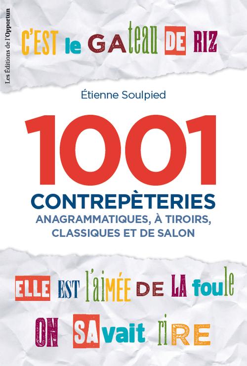 1001 CONTREPETERIES. ANAGRAMMATIQUES, A TIROIRS, CLASSIQUES ET DE SALON