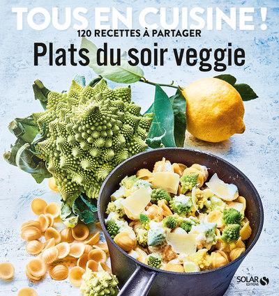 PLATS DU SOIR VEGGIE - TOUS EN CUISINE ! 120 RECETTES A PARTAGER