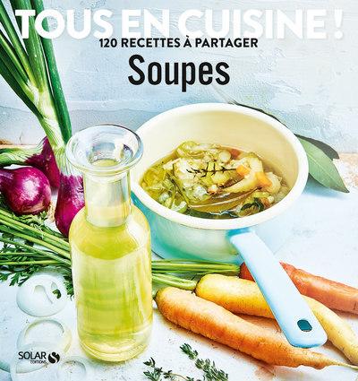 SOUPES - TOUS EN CUISINE ! 120 RECETTES A PARTAGER