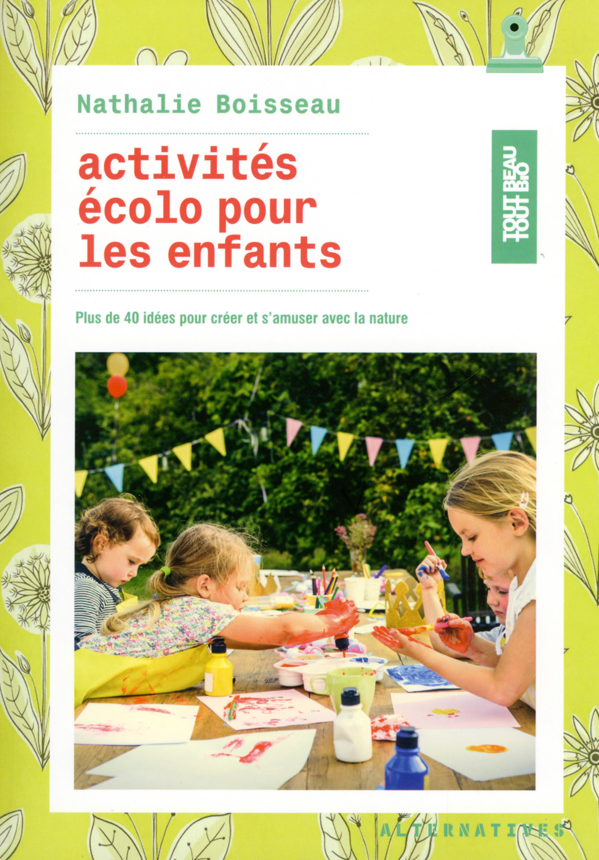 ACTIVITES ECOLO POUR LES ENFANTS - PLUS DE 40 IDEES POUR CREER ET S'AMUSER AVEC LA NATURE
