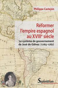 REFORMER L'EMPIRE ESPAGNOL AU XVIIIE SIECLE - LE SYSTEME DE GOUVERNEMENT DE JOSE DE GALVEZ (1765-178