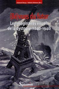 (Bé)vues du futur les imaginaires visuels de la dystopie, 1840-1940
