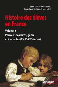 HISTOIRE DES ELEVES EN FRANCE. VOLUME 1 - PARCOURS SCOLAIRES, GENRE ET INEGALITES (XVIIE-XXE SIECLES