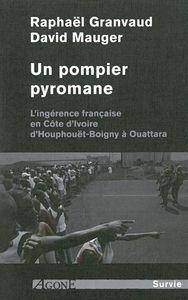UN POMPIER PYROMANE - L INGERENCE FRANCAISE EN COTE D IVOIRE D HOUPHOUET-BOIGNY A OUATTARA