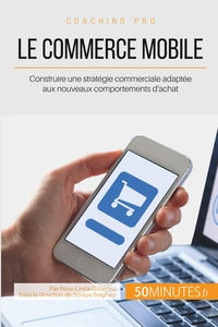 LE COMMERCE MOBILE - CONSTRUIRE UNE STRATEGIE COMMERCIALE ADAPTEE AUX NOUVEAUX COMPORTEMENTS D'ACHAT