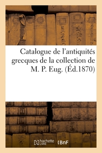 Catalogue de l'antiquités grecques de la collection de M. P. Eug.