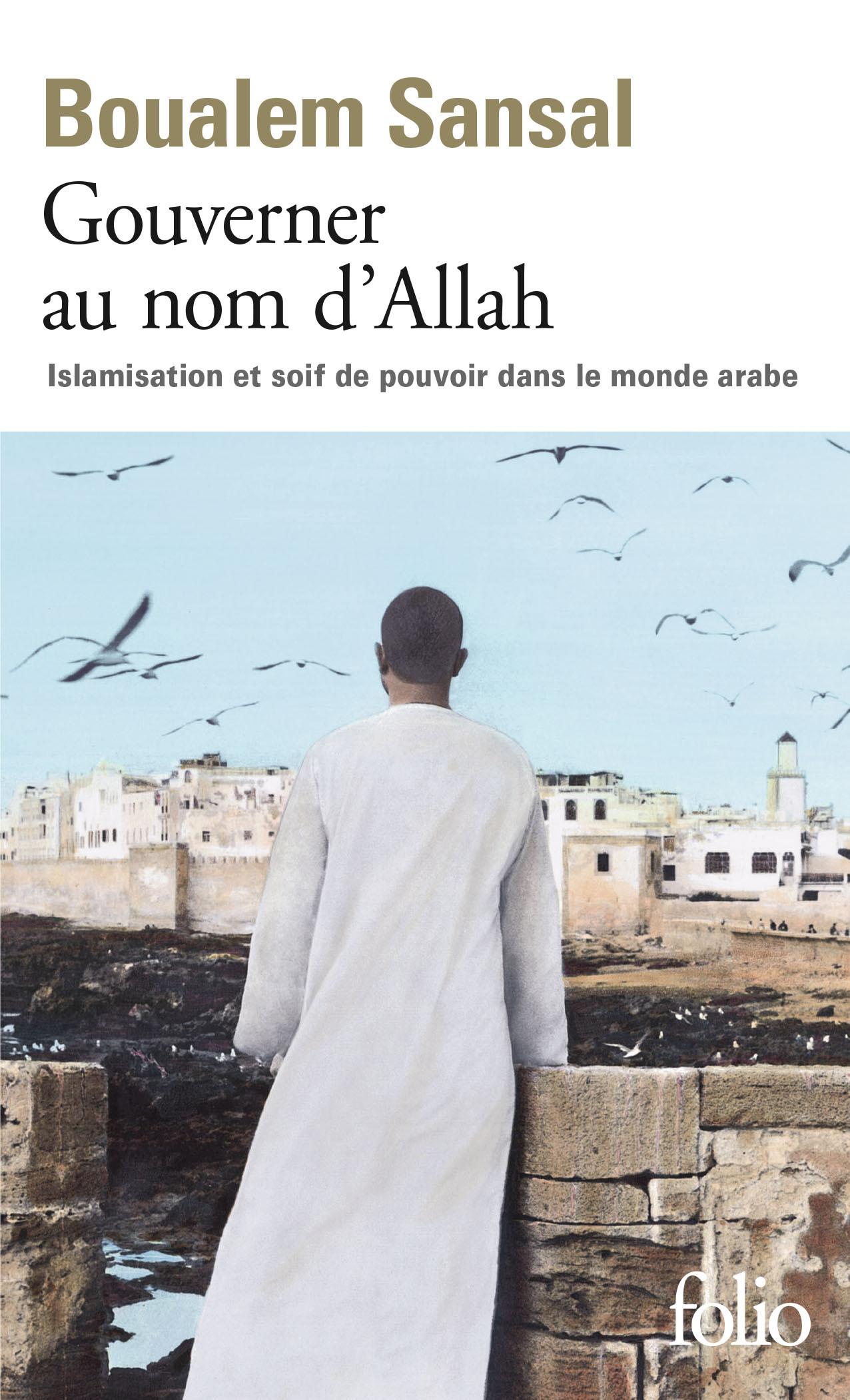 GOUVERNER AU NOM D'ALLAH ISLAMISATION ET SOIF DE POUVOIR DANS LE MONDE ARABE