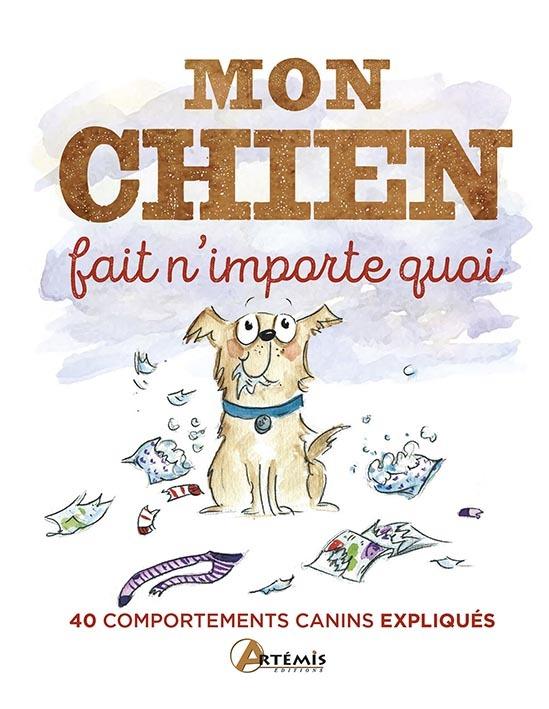 MON CHIEN FAIT N'IMPORTE QUOI, 40 COMPORTEMENTS CANINS ETONNANTS EXPLIQUES