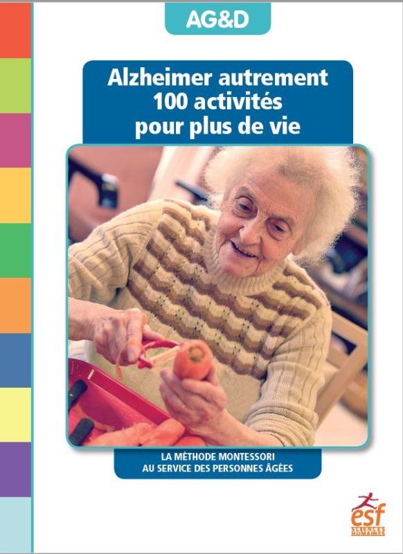 ALZHEIMER AUTREMENT 100 ACTIVITES POUR PLUS DE VIE - LA METHODE MONTESSORI AU SERVICE DES PERSONNES