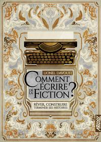Comment écrire de la fiction ? - Rêver, construire, terminer