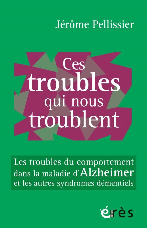 CES TROUBLES QUI NOUS TROUBLENT - LES TROUBLES DU COMPORTEMENT DANS LA MALADIE D'ALZHEIMER ET LES AU