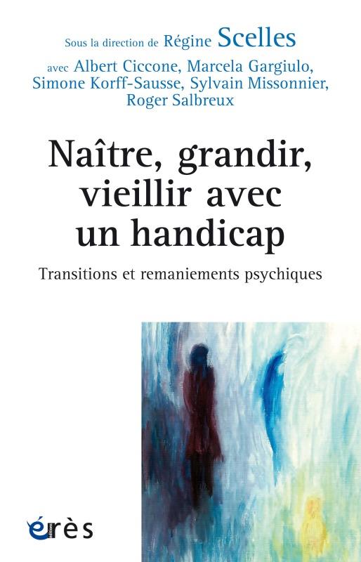 NAITRE, GRANDIR, VIEILLIR AVEC UN HANDICAP TRANSITIONS ET REMANIEMENTS PSYCHIQUES