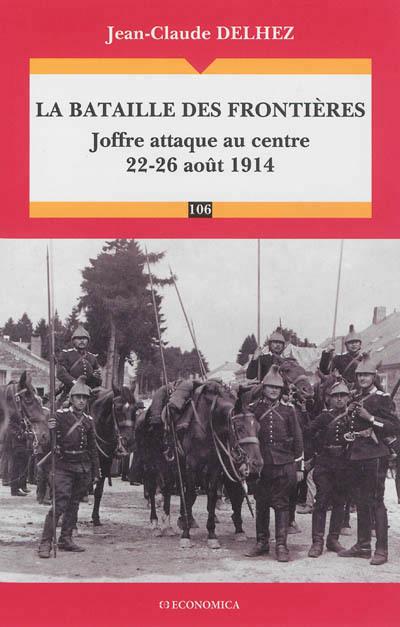 BATAILLE DES FRONTIERES - JOFFRE ATTAQUE AU CENTRE (22-26 AOUT 1914) (LA)