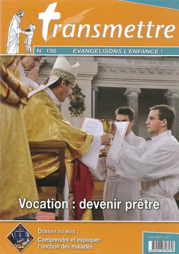REVUE TRANSMETTRE EVANGELISONS L'ENFANCE - VOCATION : DEVENIR PRETRE - N 190 AVRIL 2017
