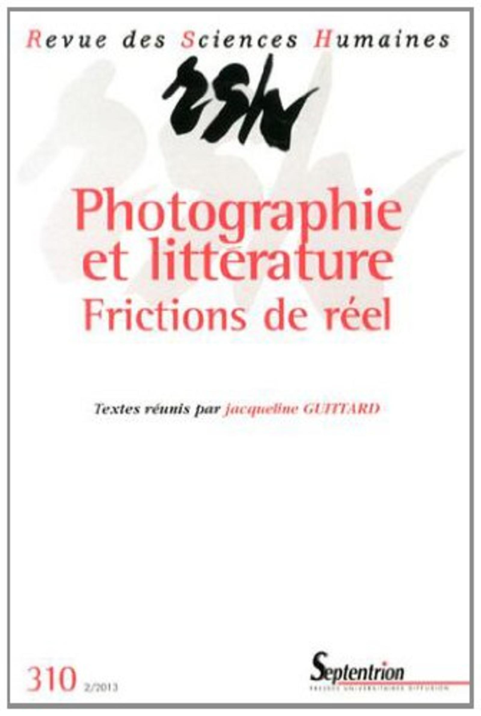 REVUE DES SCIENCES HUMAINES, N 310/AVRIL - JUIN 2013 - PHOTOGRAPHIE ET LITTERATURE : FRICTIONS DE RE
