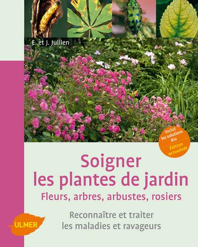 SOIGNER LES PLANTES DE JARDIN. FLEURS, ARBRES, ARBUSTES, ROSIERS. RECONNAITRE ET TRAITER LES MALADIE