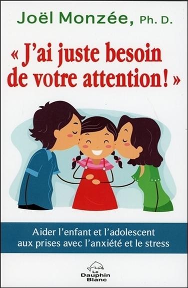 J'AI JUSTE BESOIN DE VOTRE ATTENTION ! AIDER L'ENFANT ET L'ADOLESCENT AUX PRISES AVEC L'ANXIETE ET L