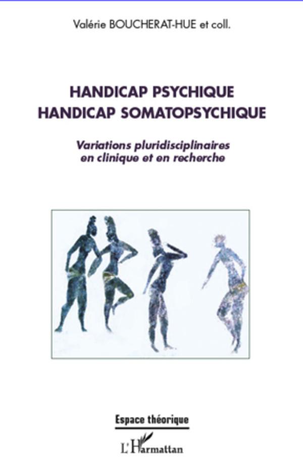 HANDICAP PSYCHIQUE HANDICAP SOMATOPSYCHIQUE VARIATIONS PLURIDISCIPLINAIRES EN CLINIQUE ET EN RECHERC