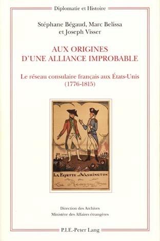 AUX ORIGINES D'UNE ALLIANCE IMPROBABLE - LE RESEAU CONSULAIRE FRANCAIS AUX ETATS-UNIS (1776-1815)