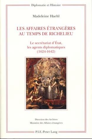 LES AFFAIRES ETRANGERES AU TEMPS DE RICHELIEU - LE SECRETARIAT D'ETAT, LES AGENTS DIPLOMATIQUES (162