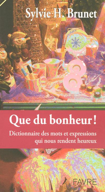 QUE DU BONHEUR - DICTIONNAIRE DES MOTS & EXPRESSIONS QUI NOUS RENDENT HEUREUX