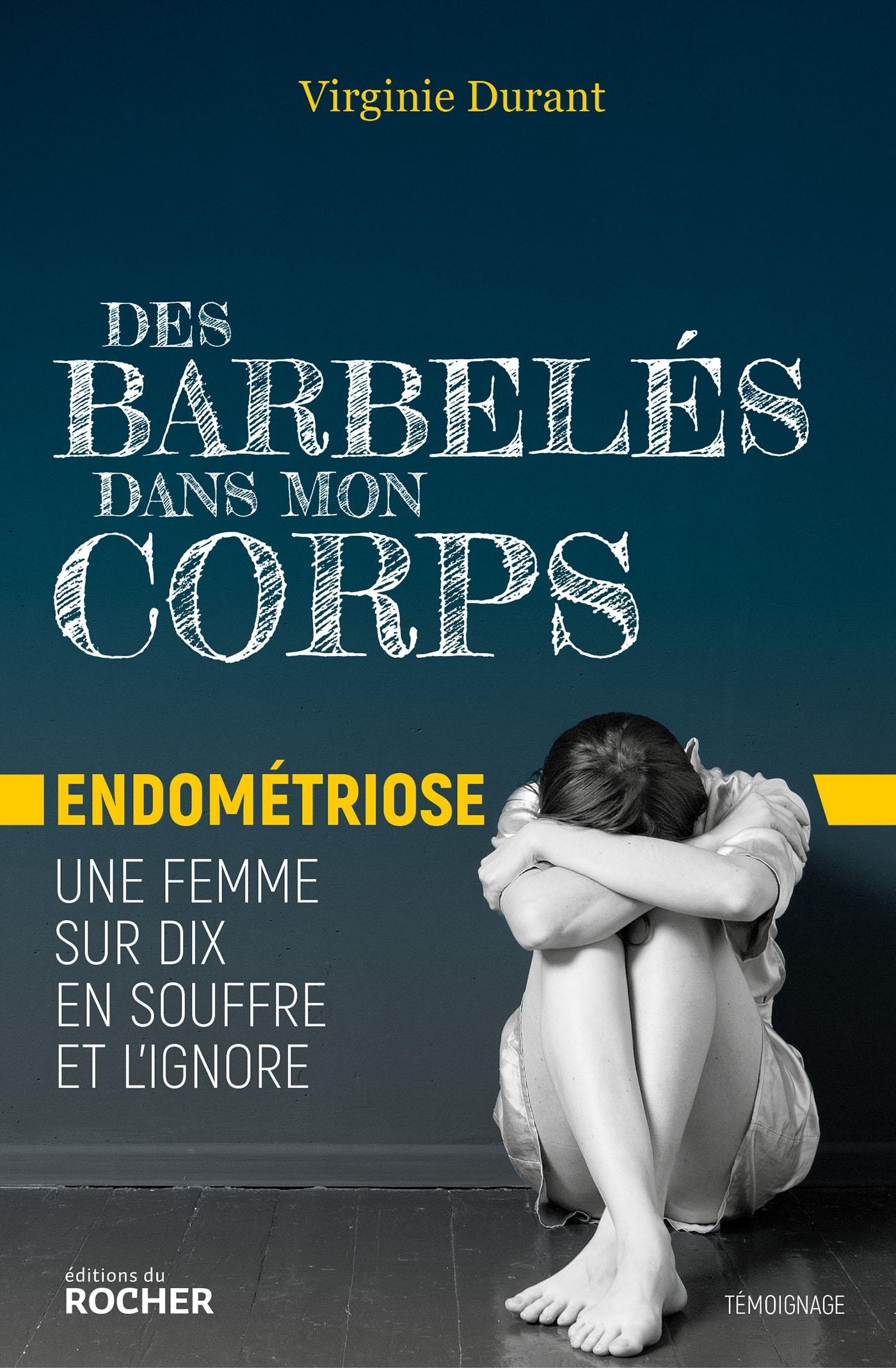 DES BARBELES DANS MON CORPS - ENDOMETRIOSE : UNE FEMME SUR DIX EN SOUFFRE ET L'IGNORE