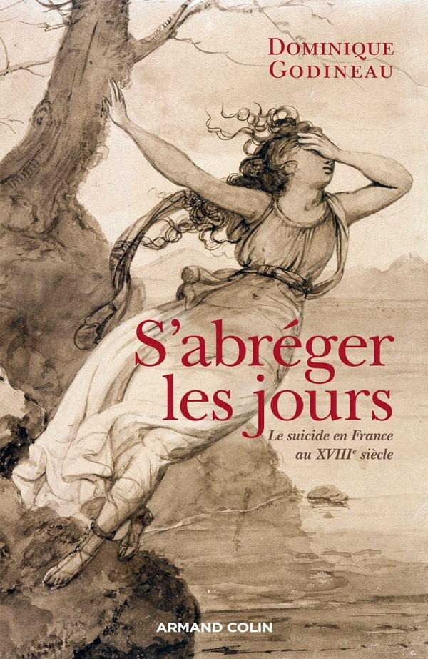 S'ABREGER LES JOURS - LE SUICIDE EN FRANCE AU XVIIIE SIECLE