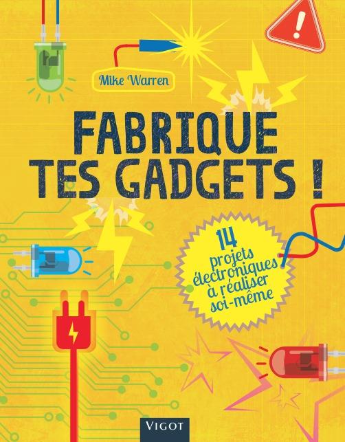 FABRIQUE TES GADGETS ! - 14 PROJETS ELECTRONIQUES A REALISER SOI MEME