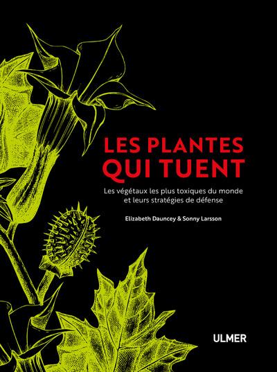 LES PLANTES QUI TUENT - LES VEGETAUX LES PLUS TOXIQUES DU MONDE ET LEURS STRATEGIES DE DEFENSE