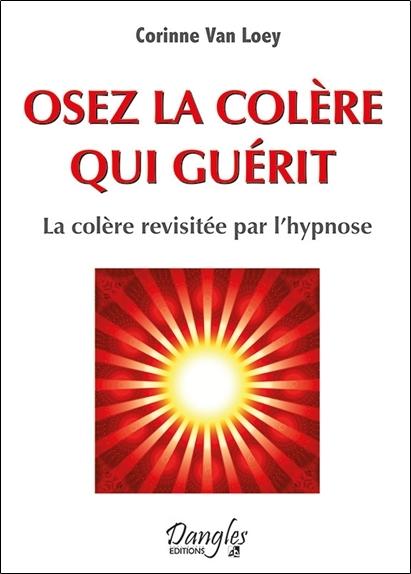 OSEZ LA COLERE QUI GUERIT - LA COLERE REVISITEE PAR L'HYPNOSE