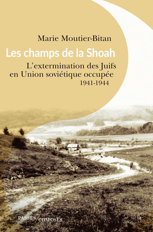 LES CHAMPS DE LA SHOAH - L'EXTERMINATION DES JUIFS EN UNION SOVIETIQUE OCCUPEE. 1941-1944