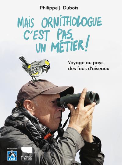 MAIS ORNITHOLOGUE C'EST PAS UN METIER ! - VOYAGE AU PAYS DES FOUS D'OISEAUX