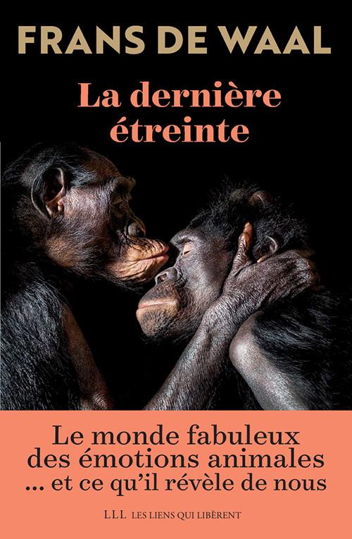 LA DERNIERE ETREINTE - LE MONDE FABULEUX DES EMOTIONS ANIMALES ET CE QU'IL REVELE DE NOUS