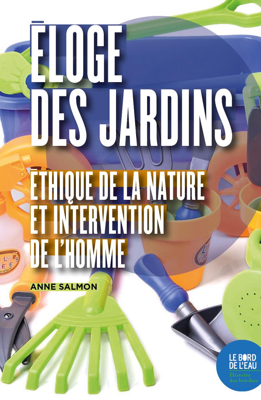 ELOGE DES JARDINS - ETHIQUE DE LA NATURE ET INTERVENTION DE L HOMME