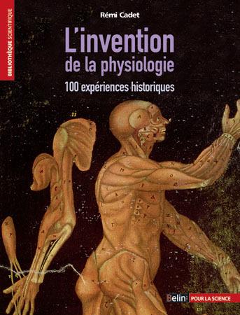 L'INVENTION DE LA PHYSIOLOGIE - 100 EXPERIENCES HISTORIQUES