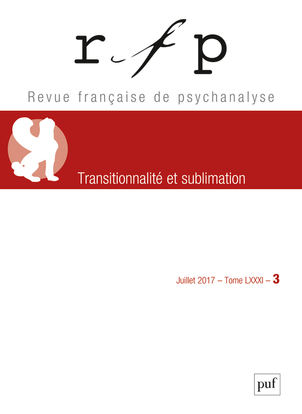 REVUE FRANCAISE DE PSYCHANALYSE 2017 T81 N 3 - SUBLIMATION ET TRANSITIONNALITE