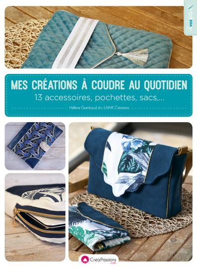MES CREATIONS A COUDRE AU QUOTIDIEN - 13 ACCESSOIRES, POCHETTES ET SACS