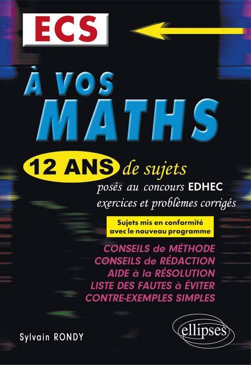 A VOS MATHS ! 12 ANS DE SUJETS CORRIGES POSES AU CONCOURS EDHEC DE 2004 A 2015 - ECS CONFORME AU NOU
