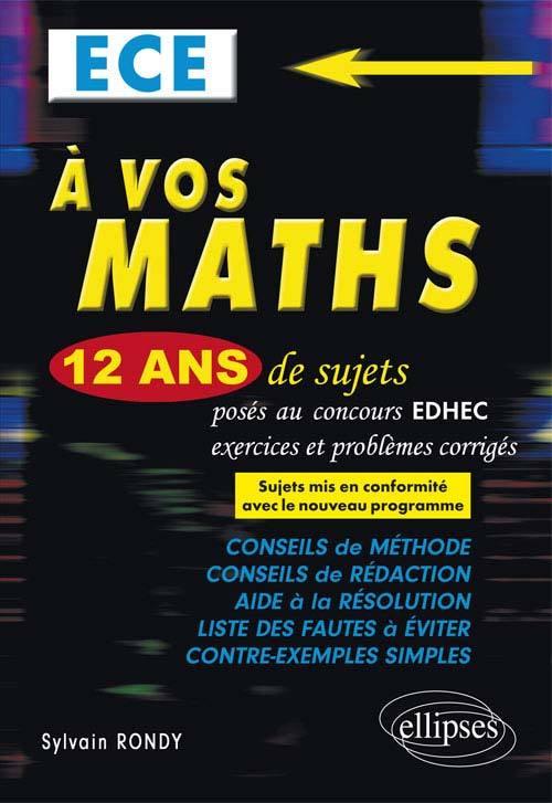 A VOS MATHS ! 12 ANS DE SUJETS CORRIGES POSES AU CONCOURS EDHEC DE 2004 A 2015 - ECE CONFORME AU NOU