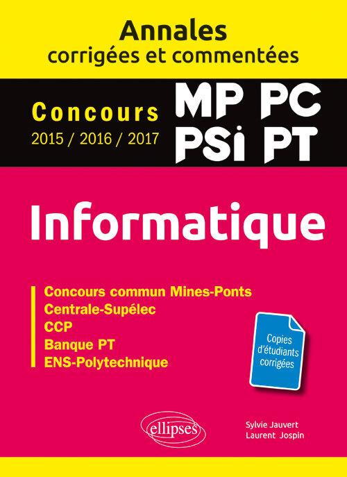 INFORMATIQUE. MP, PC, PSI, PT. ANNALES CORRIGEES ET COMMENTEES. CONCOURS 2015/2016/2017