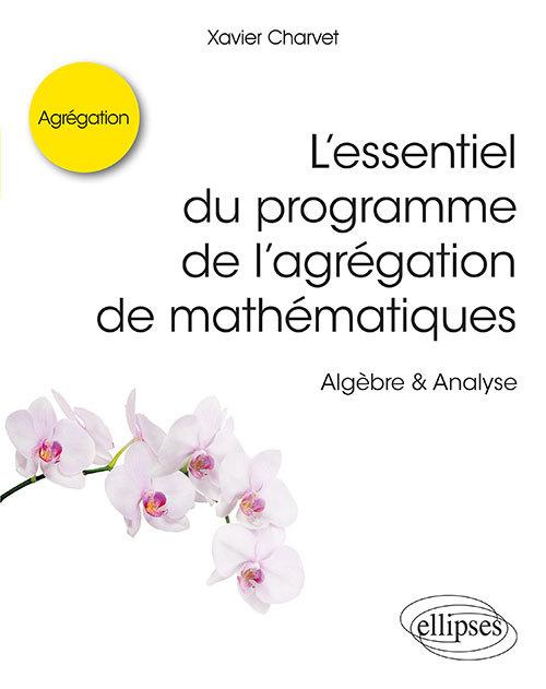 L ESSENTIEL DU PROGRAMME DE L AGREGATION DE MATHEMATIQUES -  ALGEBRE & ANALYSE