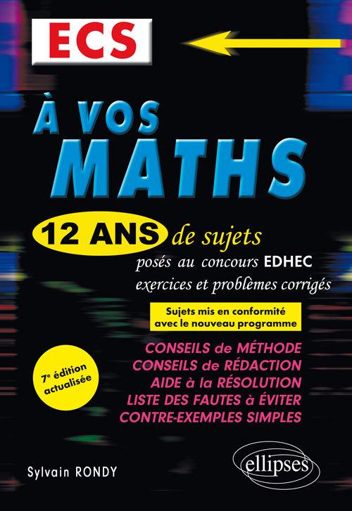 A VOS MATHS ! 12 ANS DE SUJETS CORRIGES POSES AU CONCOURS EDHEC DE 2006 A 2017 - ECS - 7E EDITION AC
