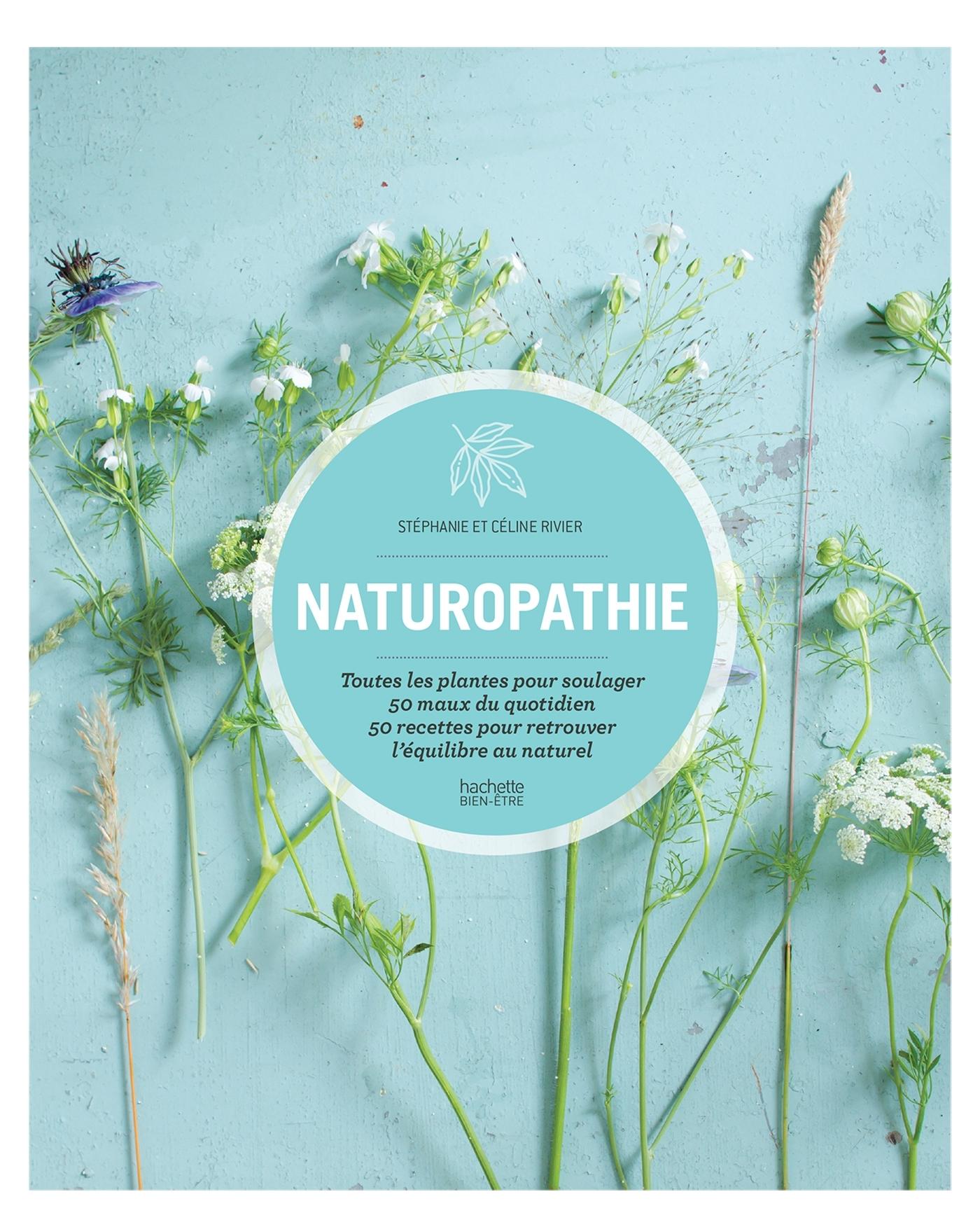NATUROPATHIE - TOUTES LES PLANTES POUR SOULAGER 50 MAUX DU QUOTIDIEN 50 RECETTES POUR RETROUVER L EQ
