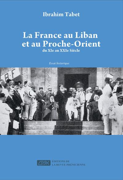 FRANCE AU LIBAN ET AU PROCHE-ORIENT (LA) : DU XIE AU XXIE SIECLE