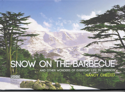 SNOW ON THE BARBECUE : AND OTHER WONDERS OF EVERYDAY LIFE IN LEBANON